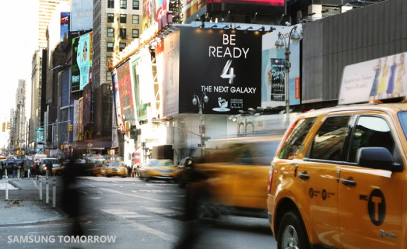 "Samsung challenges users to ""Be Ready"" for the next Galaxy in recent Times Square ads. The ""4"" in the ad is linked to the Samsung Galaxy S4, which Samsung is expected to launch on March 14th."